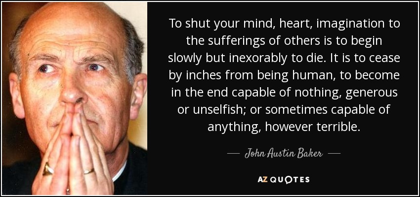 To shut your mind, heart, imagination to the sufferings of others is to begin slowly but inexorably to die. It is to cease by inches from being human, to become in the end capable of nothing, generous or unselfish; or sometimes capable of anything, however terrible. - John Austin Baker