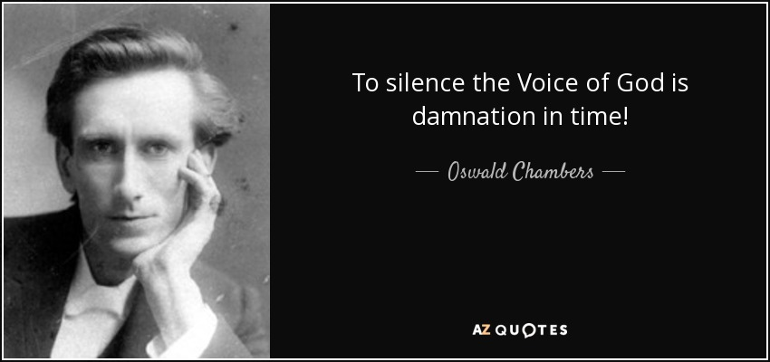 To silence the Voice of God is damnation in time! - Oswald Chambers
