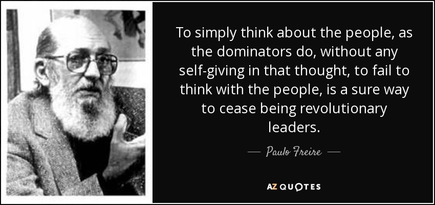 To simply think about the people, as the dominators do, without any self-giving in that thought, to fail to think with the people, is a sure way to cease being revolutionary leaders. - Paulo Freire