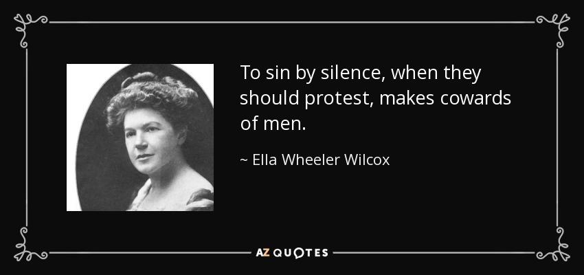 To sin by silence when they should protest makes cowards of men. - Ella Wheeler Wilcox