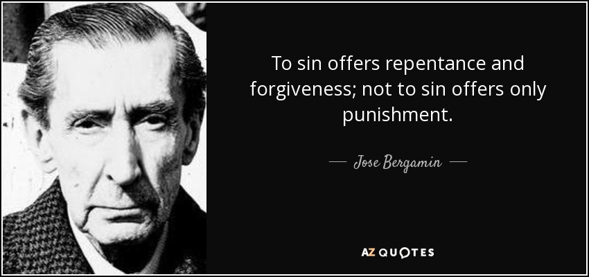 To sin offers repentance and forgiveness; not to sin offers only punishment. - Jose Bergamin
