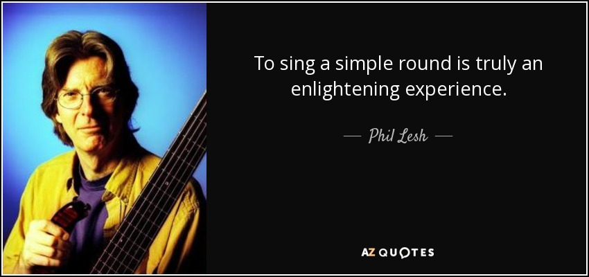 To sing a simple round is truly an enlightening experience. - Phil Lesh