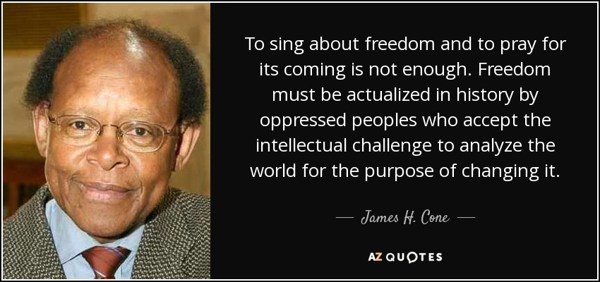 To sing about freedom and to pray for its coming is not enough. Freedom must be actualized in history by oppressed peoples who accept the intellectual challenge to analyze the world for the purpose of changing it. - James H. Cone
