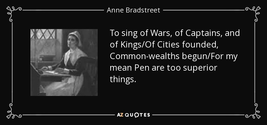 To sing of Wars, of Captains, and of Kings/Of Cities founded, Common-wealths begun/For my mean Pen are too superior things. - Anne Bradstreet