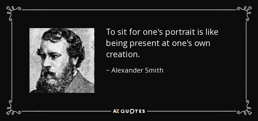 To sit for one's portrait is like being present at one's own creation. - Alexander Smith