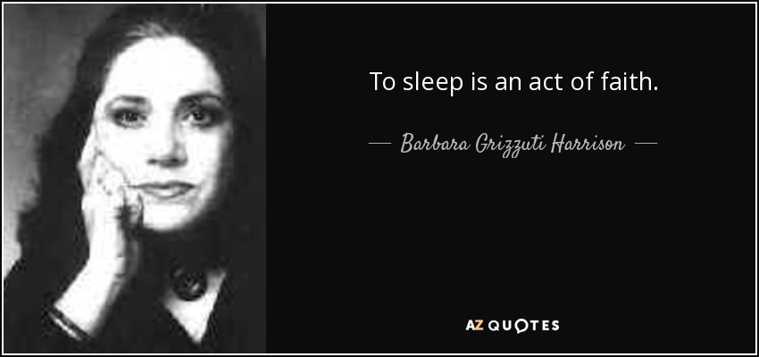 To sleep is an act of faith. - Barbara Grizzuti Harrison