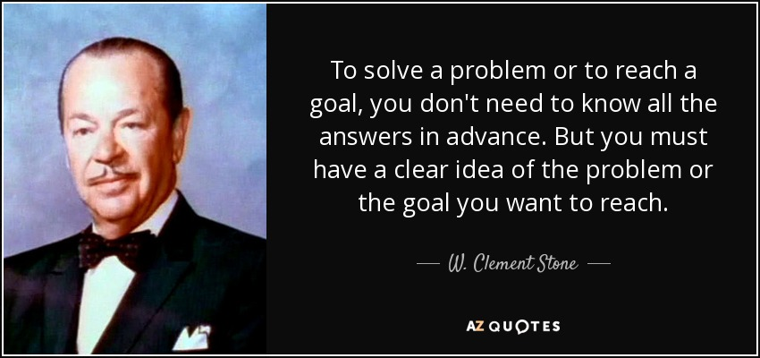 To solve a problem or to reach a goal, you don't need to know all the answers in advance. But you must have a clear idea of the problem or the goal you want to reach. - W. Clement Stone