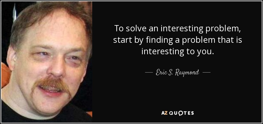 To solve an interesting problem, start by finding a problem that is interesting to you. - Eric S. Raymond