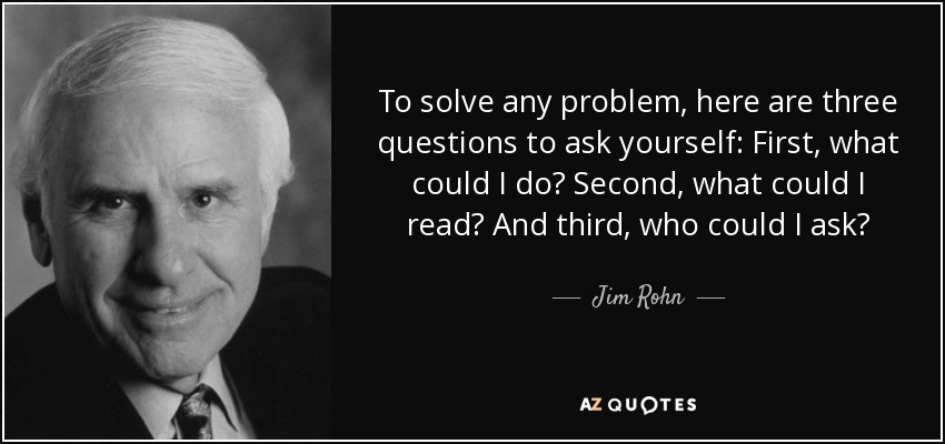 To solve any problem, here are three questions to ask yourself: First, what could I do? Second, what could I read? And third, who could I ask? - Jim Rohn