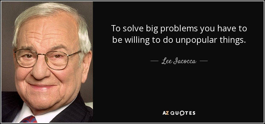 To solve big problems you have to be willing to do unpopular things. - Lee Iacocca