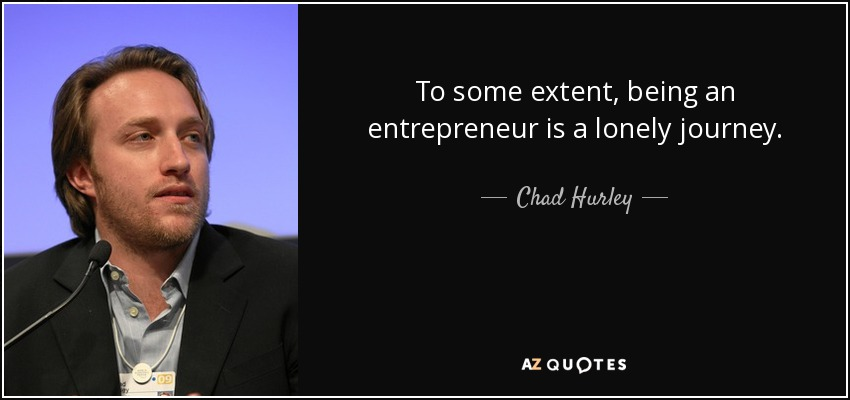 Chad Hurley Quote To Some Extent Being An Entrepreneur Is A Lonely
