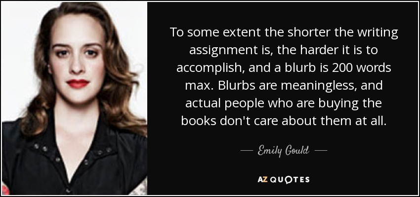 To some extent the shorter the writing assignment is, the harder it is to accomplish, and a blurb is 200 words max. Blurbs are meaningless, and actual people who are buying the books don't care about them at all. - Emily Gould