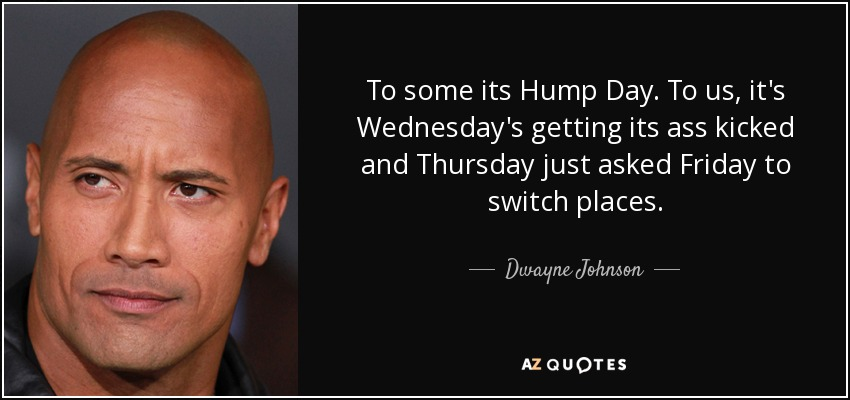 To some its Hump Day. To us, it's Wednesday's getting its ass kicked and Thursday just asked Friday to switch places. - Dwayne Johnson