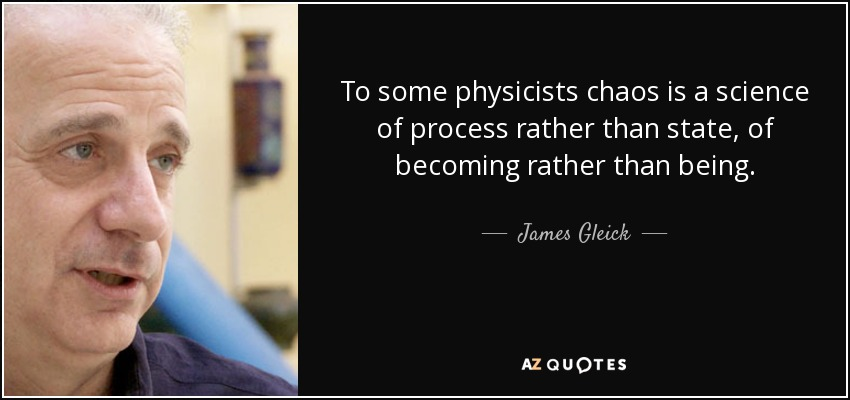 To some physicists chaos is a science of process rather than state, of becoming rather than being. - James Gleick