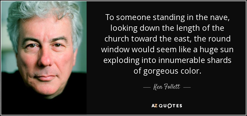 To someone standing in the nave, looking down the length of the church toward the east, the round window would seem like a huge sun exploding into innumerable shards of gorgeous color. - Ken Follett