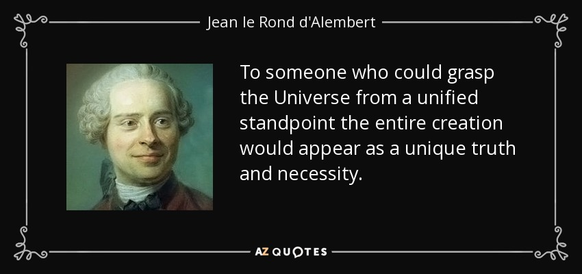 To someone who could grasp the Universe from a unified standpoint the entire creation would appear as a unique truth and necessity. - Jean le Rond d'Alembert