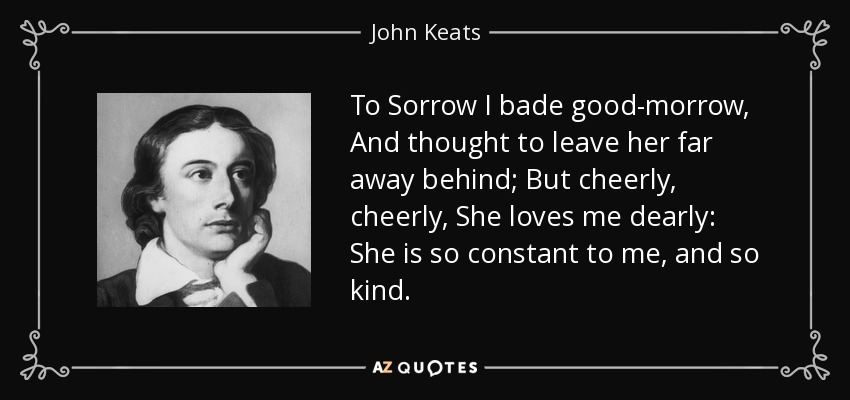 To Sorrow I bade good-morrow, And thought to leave her far away behind; But cheerly, cheerly, She loves me dearly: She is so constant to me, and so kind. - John Keats