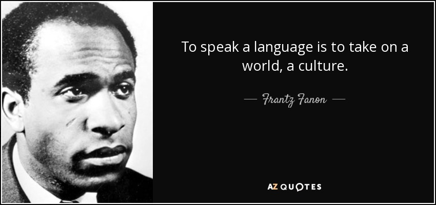 To speak a language is to take on a world, a culture. - Frantz Fanon