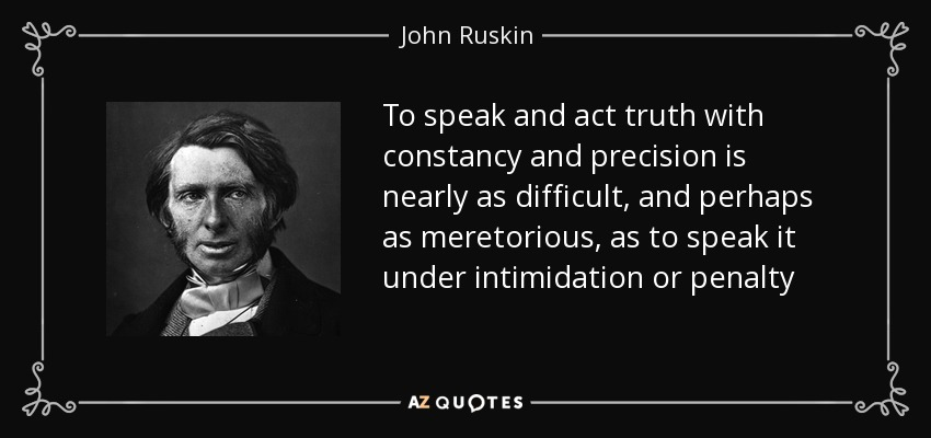 To speak and act truth with constancy and precision is nearly as difficult, and perhaps as meretorious, as to speak it under intimidation or penalty - John Ruskin