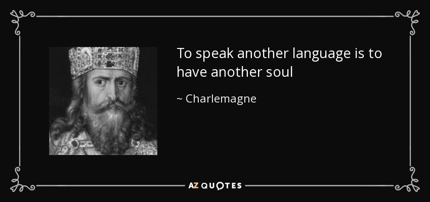 To speak another language is to have another soul - Charlemagne