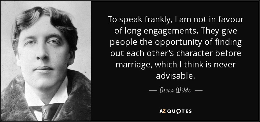 To speak frankly, I am not in favour of long engagements. They give people the opportunity of finding out each other's character before marriage, which I think is never advisable. - Oscar Wilde