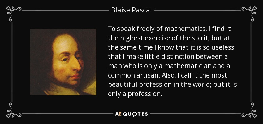 To speak freely of mathematics, I find it the highest exercise of the spirit; but at the same time I know that it is so useless that I make little distinction between a man who is only a mathematician and a common artisan. Also, I call it the most beautiful profession in the world; but it is only a profession. - Blaise Pascal
