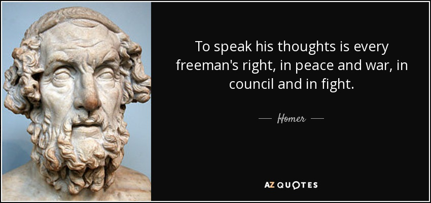 To speak his thoughts is every freeman's right, in peace and war, in council and in fight. - Homer