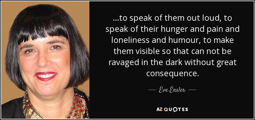 ...to speak of them out loud, to speak of their hunger and pain and loneliness and humour, to make them visible so that can not be ravaged in the dark without great consequence. - Eve Ensler