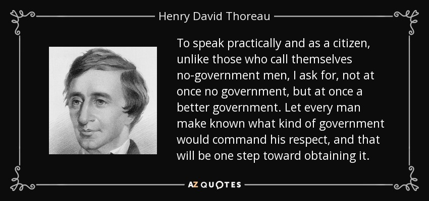 To speak practically and as a citizen, unlike those who call themselves no-government men, I ask for, not at once no government, but at once a better government. Let every man make known what kind of government would command his respect, and that will be one step toward obtaining it. - Henry David Thoreau