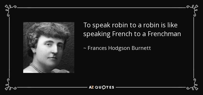 To speak robin to a robin is like speaking French to a Frenchman - Frances Hodgson Burnett