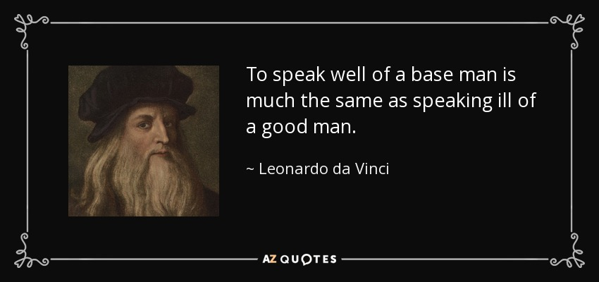 To speak well of a base man is much the same as speaking ill of a good man. - Leonardo da Vinci