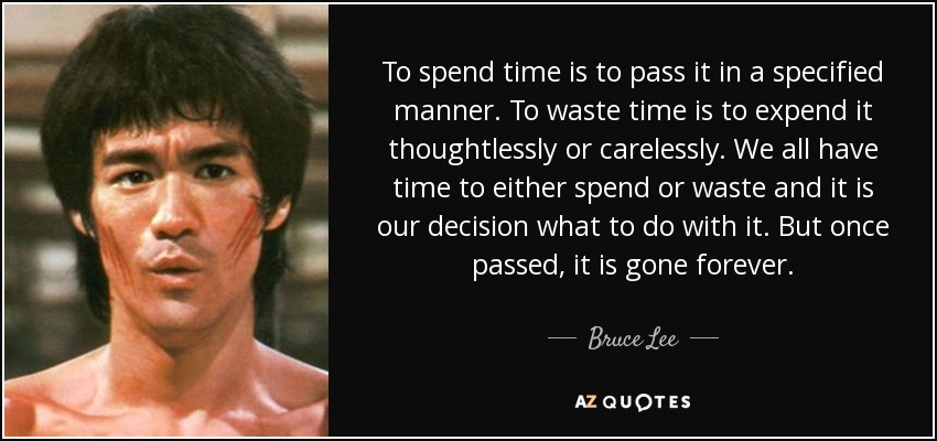 To spend time is to pass it in a specified manner. To waste time is to expend it thoughtlessly or carelessly. We all have time to either spend or waste and it is our decision what to do with it. But once passed, it is gone forever. - Bruce Lee