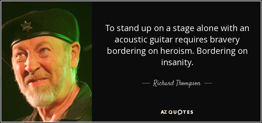 To stand up on a stage alone with an acoustic guitar requires bravery bordering on heroism. Bordering on insanity. - Richard Thompson