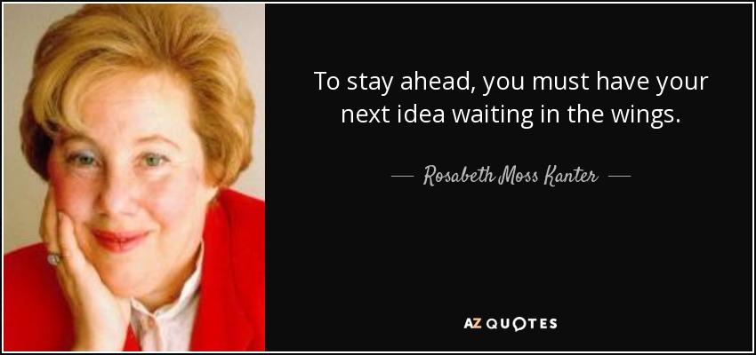 To stay ahead, you must have your next idea waiting in the wings. - Rosabeth Moss Kanter