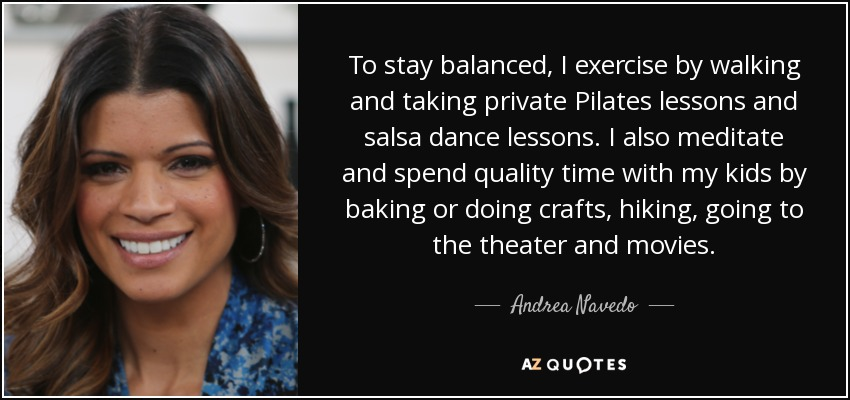 To stay balanced, I exercise by walking and taking private Pilates lessons and salsa dance lessons. I also meditate and spend quality time with my kids by baking or doing crafts, hiking, going to the theater and movies. - Andrea Navedo