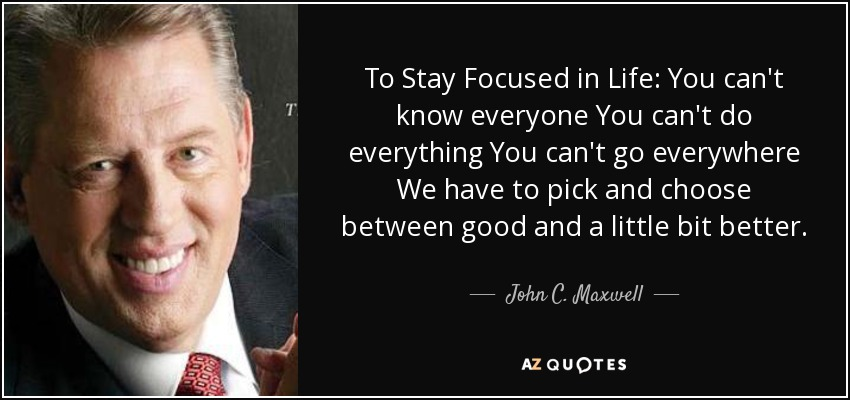 To Stay Focused in Life: You can't know everyone You can't do everything You can't go everywhere We have to pick and choose between good and a little bit better. - John C. Maxwell