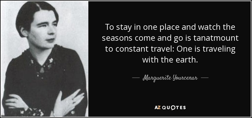 To stay in one place and watch the seasons come and go is tanatmount to constant travel: One is traveling with the earth. - Marguerite Yourcenar