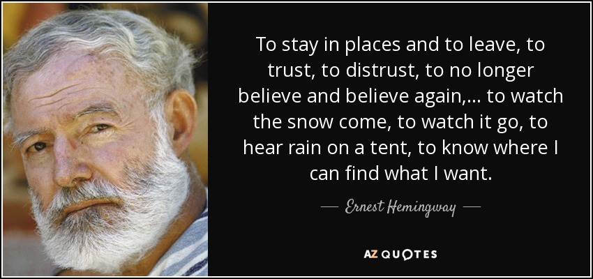 To stay in places and to leave, to trust, to distrust, to no longer believe and believe again, . . . to watch the snow come, to watch it go, to hear rain on a tent, to know where I can find what I want. - Ernest Hemingway