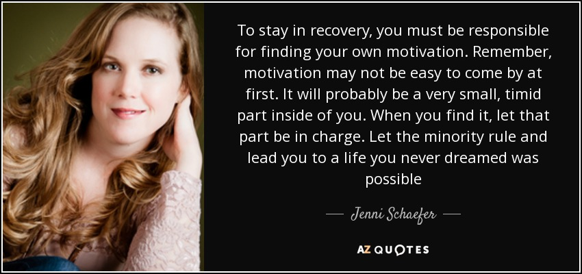To stay in recovery, you must be responsible for finding your own motivation. Remember, motivation may not be easy to come by at first. It will probably be a very small, timid part inside of you. When you find it, let that part be in charge. Let the minority rule and lead you to a life you never dreamed was possible - Jenni Schaefer