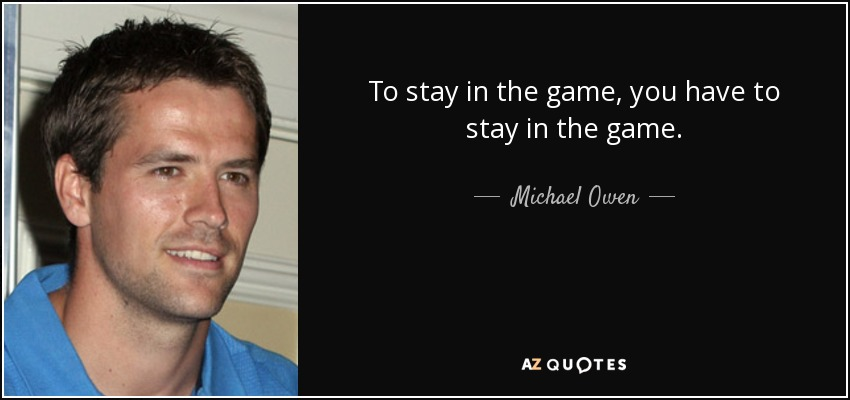 To stay in the game, you have to stay in the game. - Michael Owen