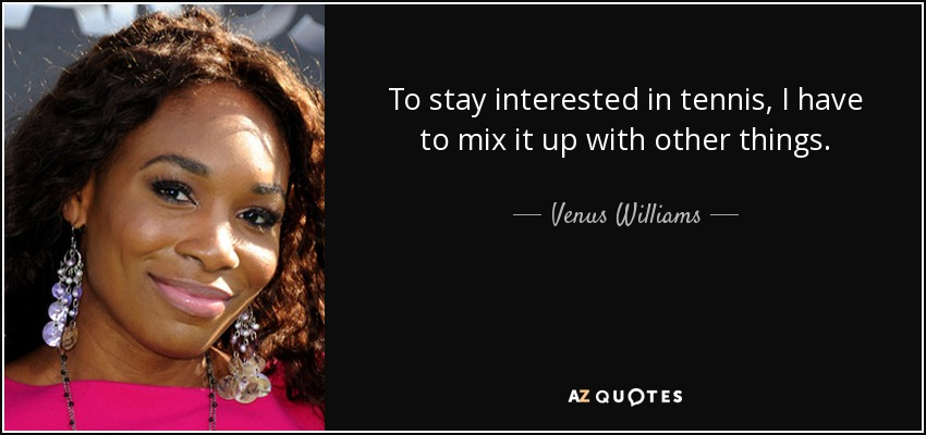To stay interested in tennis, I have to mix it up with other things. - Venus Williams