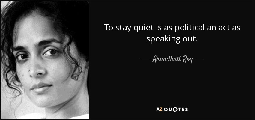 To stay quiet is as political an act as speaking out. - Arundhati Roy