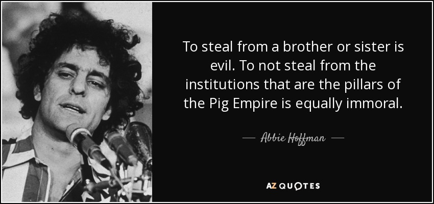 To steal from a brother or sister is evil. To not steal from the institutions that are the pillars of the Pig Empire is equally immoral. - Abbie Hoffman