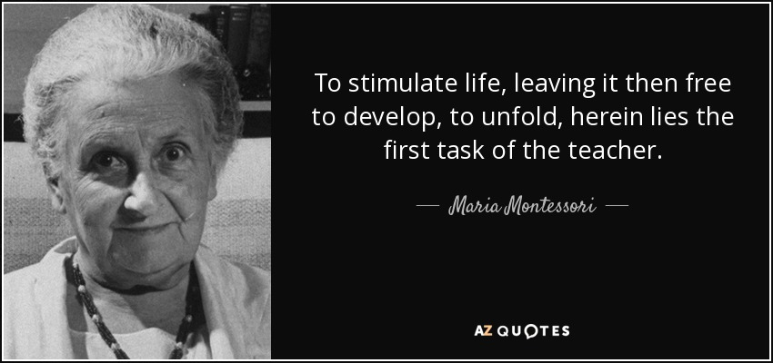 To stimulate life, leaving it then free to develop, to unfold, herein lies the first task of the teacher. - Maria Montessori