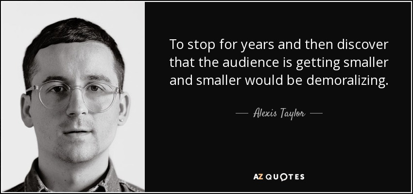 To stop for years and then discover that the audience is getting smaller and smaller would be demoralizing. - Alexis Taylor