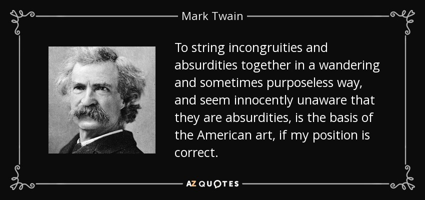 To string incongruities and absurdities together in a wandering and sometimes purposeless way, and seem innocently unaware that they are absurdities, is the basis of the American art, if my position is correct. - Mark Twain