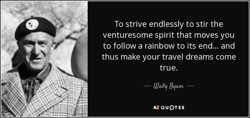 To strive endlessly to stir the venturesome spirit that moves you to follow a rainbow to its end... and thus make your travel dreams come true. - Wally Byam