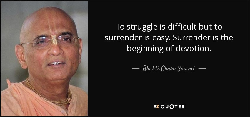 To struggle is difficult but to surrender is easy. Surrender is the beginning of devotion. - Bhakti Charu Swami