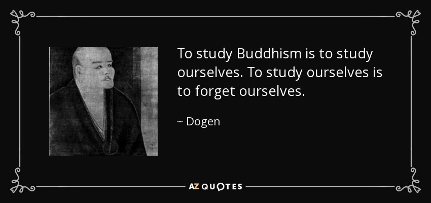 To study Buddhism is to study ourselves. To study ourselves is to forget ourselves. - Dogen