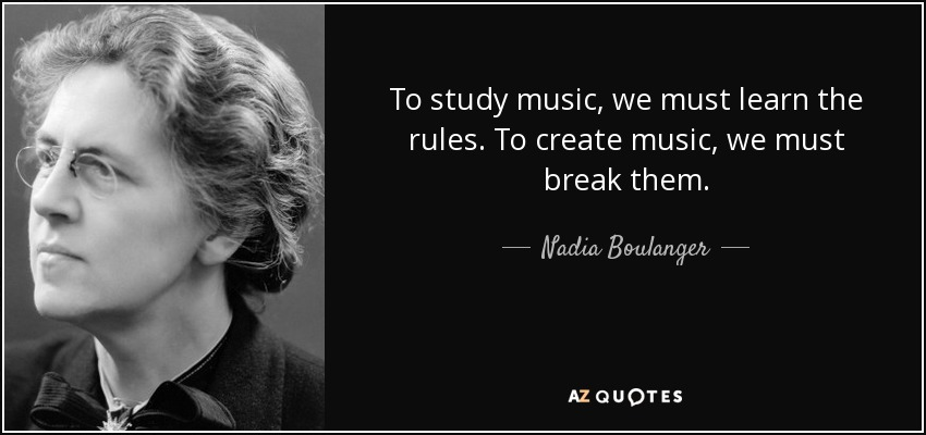 To study music, we must learn the rules. To create music, we must break them. - Nadia Boulanger